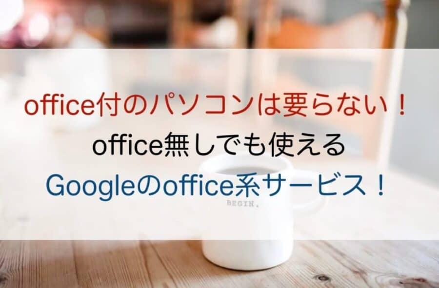 office付のパソコンはもう要らない!office無しでも使えるGoogleのoffice系サービス!